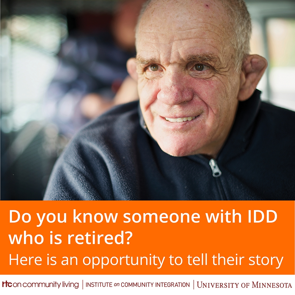 "Older man with a disability, smiling. The banner reads, ""Do you know someone with IDD who is retired? Here is an opportunity to tell their story."" Below that is the logo for the RTC on Community Living, which includes the name of the Institute on Community Integration, and the University of Minnesota wordmark."