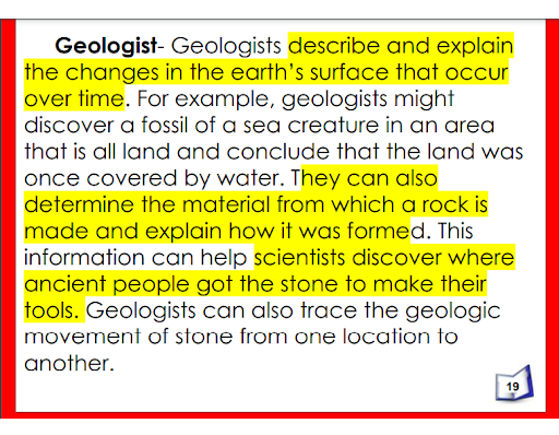 Text of the image: Geologists describe and explain the changes in the Earth's surface that occur over time. For example, geologists might discover a fossil of a sea creature in an area that is all land and conclude that the land was once covered by water. They can also determine the material from which a rock is made and explain how it was formed. This information can help scientists discover where ancient people got the stone to make their tools. Geologists can also trace the geologic movement of stone from one location to another.